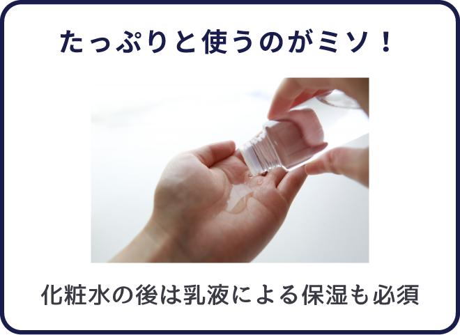 洗顔後の肌にたっぷりと化粧水を使うのがポイント